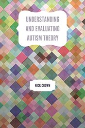 Understanding and Evaluating Autism Theory - Chown, Nick