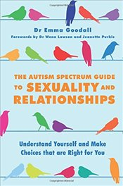 Autism Spectrum Guide to Sexuality and Relationships: Understand Yourself and Make Choices that are  - Goodall, Emma