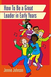How to Be a Great Leader in Early Years - Johnson, Jennie