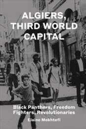 Algiers, Third World Capital : Freedom Fighters, Revolutionaries, Black Panthers - Mokhtefi, Elaine