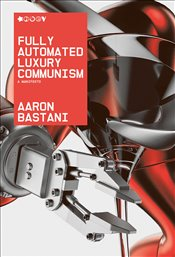 Fully Automated Luxury Communism : A Manifesto - Bastani, Aaron