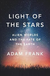Light of the Stars: Alien Worlds and the Fate of the Earth - Frank, Adam