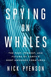 Spying on Whales: The Past, Present, and Future of Earths Most Awesome Creatures - Pyenson, Nick