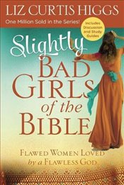 Slightly Bad Girls of the Bible: Flawed Women Loved by a Flawless God - Higgs, Liz Curtis