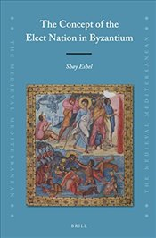 Concept of the Elect Nation in Byzantium (Medieval Mediterranean) - Eshel, Shay