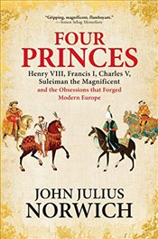Four Princes: Henry VIII, Francis I, Charles V, Suleiman the Magnificent and the Obsessions That For - Norwich, John Julius