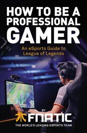 How To Be a Professional Gamer : An eSports Guide to League of Legends - Kolektif