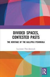 Divided Spaces, Contested Pasts : The Heritage of the Gallipoli Peninsula - Thys-Şenocak, Lucienne