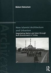 New Islamist Architecture and Urbanism : Negotiating Nation and Islam Through Built Environment in T - Batuman, Bülent