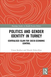 Politics and Gender Identity in Turkey : Centralised Islam for Socio-Economic Control - Korkut, Umut