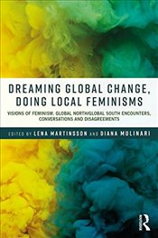 Dreaming Global Change, Doing Local Feminisms : Visions of Feminism. Global North/Global South Encou - Martinsson, Lena