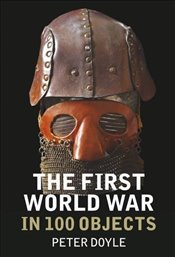 First World War in 100 Objects - Doyle, Peter
