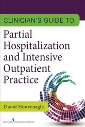 Clinicians Guide to Partial Hospitalization and Intensive Outpatient Practice - Houvenagle, David