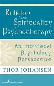 Religion and Spirituality in Psychotherapy: An Individual Psychology Perspective - Johansen, Thor