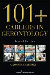 101 Careers in Gerontology: Is Aging the Thing for You? - Grabinski, C. Joanne