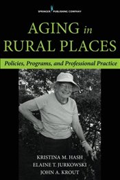 Aging in Rural Places: Programs, Policies, and Professional Practice - Hash, Kristina M.