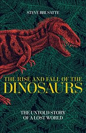 Rise and Fall of the Dinosaurs : The Untold Story of a Lost World - Brusatte, Steve