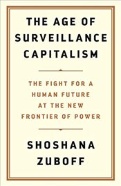 Age of Surveillance Capitalism : The Fight for the Future at the New Frontier of Power - Zuboff, Shoshana