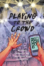 Playing to the Crowd: Musicians, Audiences, and the Intimate Work of Connection (Postmillennial Pop) - Baym, Nancy K.