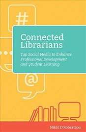 Connected Librarians : Tap Social Media to Enhance Professional Development and Student Learning - Robertson, Nikki D.