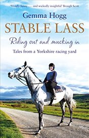 Stable Lass: Riding Out and Mucking In - Tales from a Yorkshire Racing Yard - Hogg, Gemma