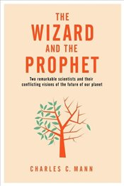 Wizard and the Prophet: Two Groundbreaking Scientists and Their Conflicting Visions of the Future of - Mann, Charles C.