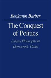 Conquest of Politics : Liberal Philosophy in Democratic Times - Barber, Benjamin