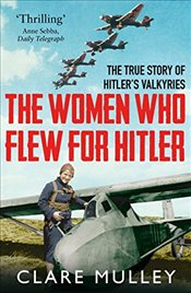 Women Who Flew for Hitler: The True Story of Hitlers Valkyries - Mulley, Clare