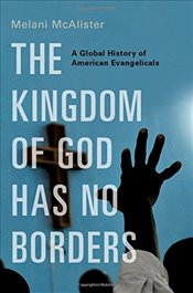 Kingdom of God Has No Borders: A Global History of American Evangelicals - McAlister, Melani