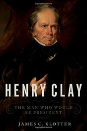 Henry Clay: The Man Who Would Be President - Klotter, James C.