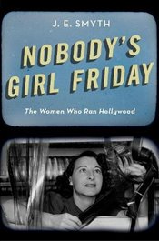 Nobodys Girl Friday: The Women Who Ran Hollywood - Smyth, J. E.