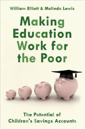 Making Education Work for the Poor: The Potential of Childrens Savings Accounts - Elliott, Willliam