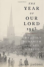 Year of Our Lord 1943: Christian Humanism in an Age of Crisis - Jacobs, Alan