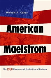 American Maelstrom: The 1968 Election and the Politics of Division (Pivotal Moments in World History - Cohen, Michael A.