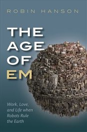 Age of Em: Work, Love, and Life when Robots Rule the Earth - Hanson, Robin