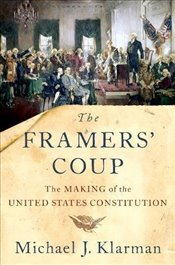 Framers Coup: The Making of the United States Constitution - Klarman, Michael J.