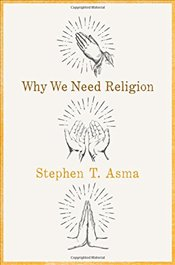 Why We Need Religion : An Agnostic Celebration of Spiritual Emotions - Asma, Stephen T.