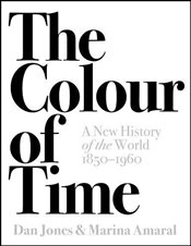 Colour of Time : A New History of the World, 1850-1960 - Jones, Dan