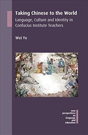 Taking Chinese to the World: Language, Culture and Identity in Confucius Institute Teachers (New Per - Ye, Wei