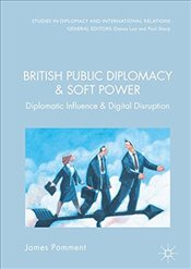 British Public Diplomacy and Soft Power: Diplomatic Influence and the Digital Revolution (Studies in - Pamment, James