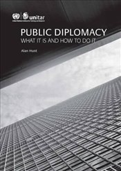Public Diplomacy : What It Is and How to Do It - Hunt, Alan