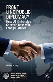 Front Line Public Diplomacy: How US Embassies Communicate with Foreign Publics (Palgrave Macmillan S - Rugh, William A.