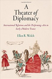 Theater of Diplomacy : International Relations and the Performing Arts in Early Modern France - Welch, Ellen R.
