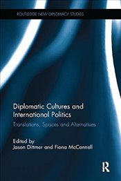 Diplomatic Cultures and International Politics : Translations, Spaces and Alternatives - Dittmer, Jason
