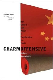 Charm Offensive : How Chinas Soft Power Is Transforming the World (A New Republic Book) - Kurlantzick, Joshua