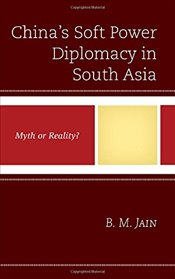 Chinas Soft Power Diplomacy in South Asia : Myth or Reality? - Jain, B. M.