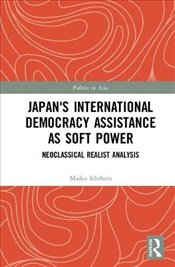 Japans International Democracy Assistance as Soft Power: Neoclassical Realist Analysis (Politics in - Ichihara, Maiko
