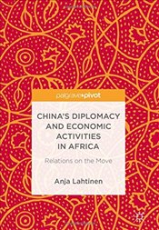 Chinas Diplomacy and Economic Activities in Africa : Relations on the Move - Lahtinen, Anja