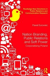 Nation Branding, Public Relations and Soft Power : Corporatising Poland - Surowiec, Pawel