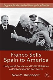 Franco Sells Spain to America: Hollywood, Tourism and Public Relations as Postwar Spanish Soft Power - Rosendorf, Neal M.